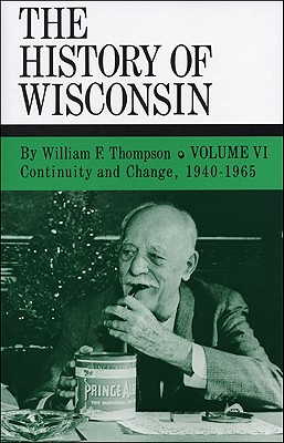 Continuity and Change, 1940-1965: History of Wisconsin, Volume VI - Thompson, William F