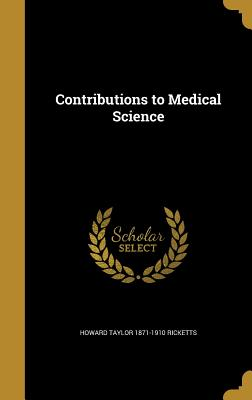 Contributions to Medical Science - Ricketts, Howard Taylor 1871-1910