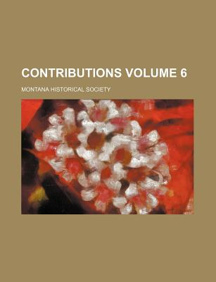 Contributions Volume 6 - Society, Montana Historical