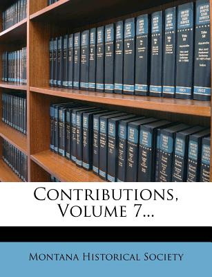 Contributions, Volume 7... - Society, Montana Historical