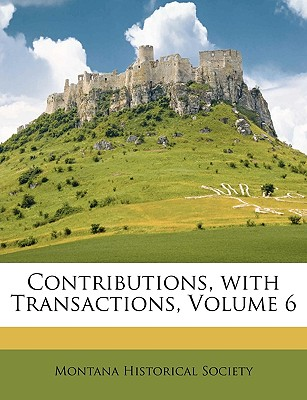 Contributions, with Transactions, Volume 6 - Montana Historical Society, Historical Society (Creator)