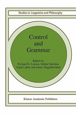 Control and Grammar - Larson, Richard K. (Editor), and Iatridou, S. (Editor), and Lahiri, Utpal (Editor)