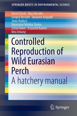 Controlled Reproduction of Wild Eurasian Perch: A Hatchery Manual - {arski, Daniel