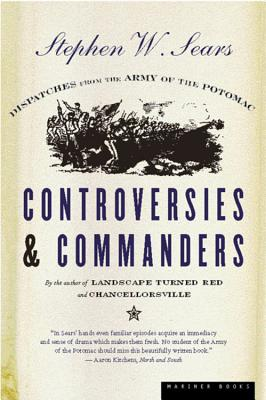 Controversies & Commanders: Dispatches from the Army of the Potomac - Sears, Stephen W