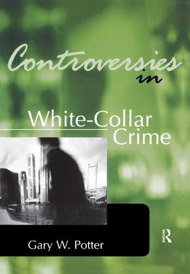Controversies in White-Collar Crime - Potter, Gary W (Editor)