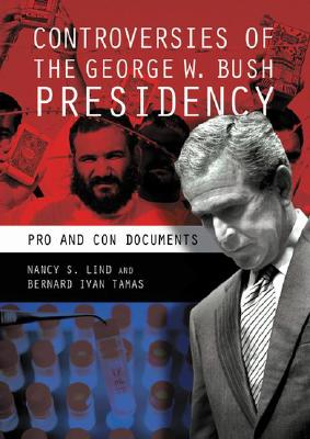 Controversies of the George W. Bush Presidency: Pro and Con Documents - Lind, Nancy S, Professor, and Tamas, Bernard I