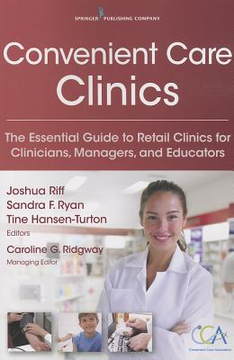 Convenient Care Clinics: The Essential Guide to Retail Clinics for Clinicians, Managers, and Educators - Ryan, Sandra (Editor), and Riff, Joshua (Editor), and Hansen-Turton, Tine (Editor)