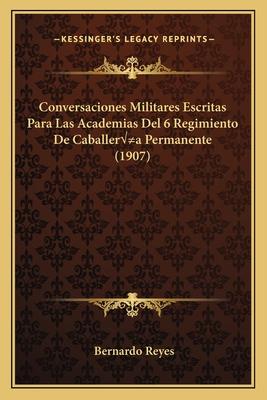 Conversaciones Militares Escritas Para Las Academias del 6 Regimiento de Caballera Permanente (1907) - Reyes, Bernardo