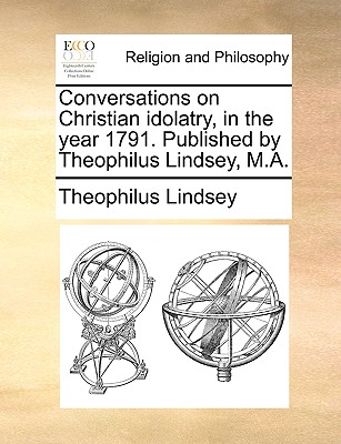 Conversations on Christian Idolatry, in the Year 1791. Published by Theophilus Lindsey, M.A. - Lindsey, Theophilus