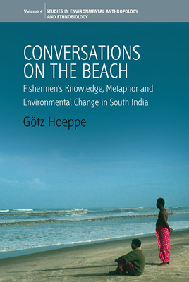 Conversations on the Beach: Fishermen's Knowledge, Metaphor and Environmental Change in South India - Hoeppe, Gotz