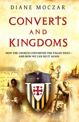 Converts and Kingdoms: How the Church Converted the Pagan West--And How We Can Do It Again - Moczar, Diane, Dr.