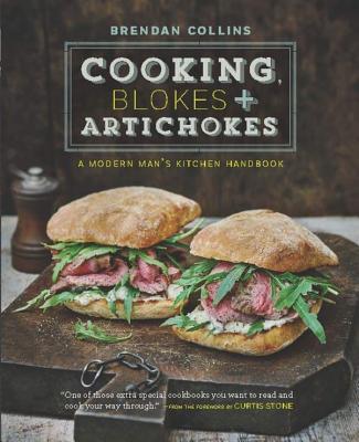 Cooking, Blokes & Artichokes: A Modern Man's Kitchen Handbook - Collins, Brendan