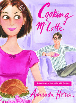 Cooking for Mr. Latte: A Food Lover's Courtship, with Recipes - Hesser, Amanda