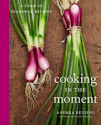 Cooking in the Moment: A Year of Seasonal Recipes - Reusing, Andrea