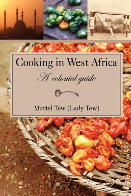 Cooking in West Africa: A Colonial Guide - Tew, Muriel R, and Tew, David H (Introduction by), and Saffery, David T (Introduction by)