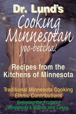 Cooking Minnesotan: You Betcha!: Recipes from the Kitchens of Minnesota - Lund, Duane R, Dr.