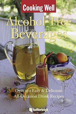 Cooking Well: Alcohol Free Beverages: Over 75 Easy & Delicious Recipes for Holidays and Special Occassions - Hatherleigh Press (Creator)