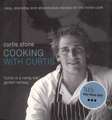 Cooking with Curtis: Easy, Everyday and Adventurous Recipes for the Home Cook - Stone, Curtis, and Kinder, Craig (Photographer)