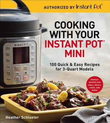 Cooking with Your Instant Pot(r) Mini: 100 Quick & Easy Recipes for 3-Quart Models - Schlueter, Heather