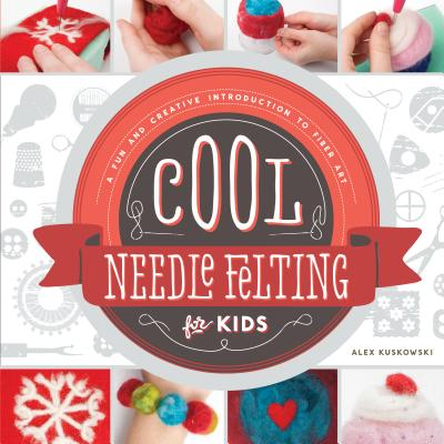 Cool Needle Felting for Kids:: A Fun and Creative Introduction to Fiber Art - Kuskowski, Alex