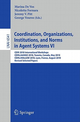 Coordination, Organizations, Institutions, and Norms in Agent Systems VI: COIN 2010 International Workshops, COIN@AAMAS 2010, Toronto, Canada, May 2010, COIN@MALLOW 2010, Lyon, France, August 2010, Revised Selected Papers - De Vos, Marina (Editor), and Fornara, Nicoletta (Editor), and Pitt, Jeremy V (Editor)