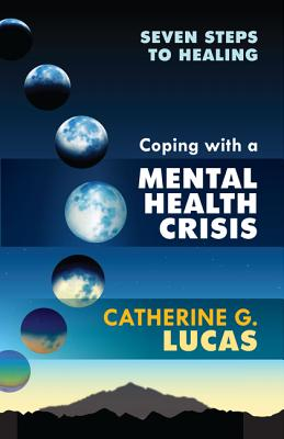 Coping with a Mental Health Crisis: Seven Steps to Healing - Lucas, Catherine G.