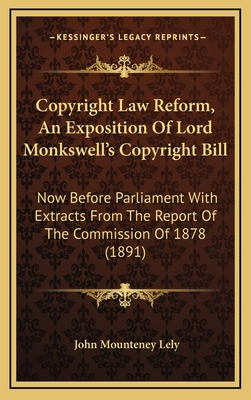 Copyright Law Reform, an Exposition of Lord Monkswell's Copyright Bill: Now Before Parliament with Extracts from the Report of the Commission of 1878 (1891) - Lely, John Mounteney