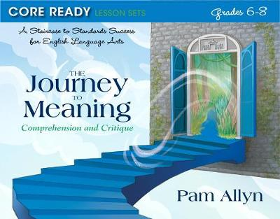 Core Ready Lesson Sets for Grades 6-8: A Staircase to Standards Success for English Language Arts, The Journey to Meaning: Comprehension and Critique - Allyn, Pam