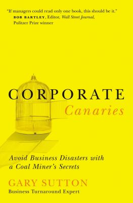 Corporate Canaries: Avoid Business Disasters with a Coal Miner's Secrets - Sutton, Gary