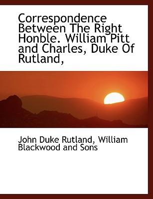 Correspondence Between the Right Honble. William Pitt and Charles, Duke of Rutland, - Rutland, John Duke, and William Blackwood & Sons (Creator)