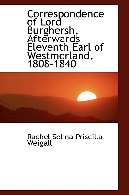 Correspondence of Lord Burghersh, Afterwards Eleventh Earl of Westmorland, 1808-1840 - Priscilla Weigall, Rachel Selina