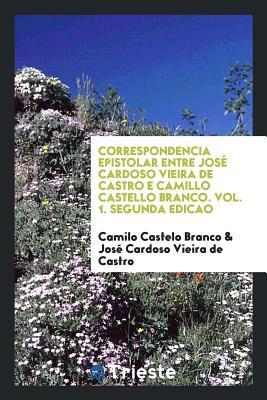 Correspondencia Epistolar Entre Jose Cardoso Vieira de Castro E Camillo Castello Branco. Vol. 1. Segunda Edicao - Castelo Branco, Camilo (Creator)