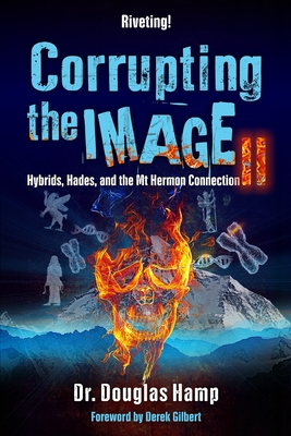 Corrupting the Image 2: Hybrids, Hades, and the Mt Hermon Connection - Gilbert, Derek (Preface by), and Hamp, Douglas