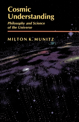 Cosmic Understanding: Philosophy and Science of the Universe - Munitz, Milton K