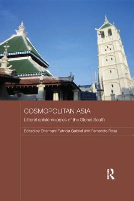 Cosmopolitan Asia: Littoral Epistemologies of the Global South - Gabriel, Sharmani Patricia (Editor), and Rosa, Fernando (Editor)