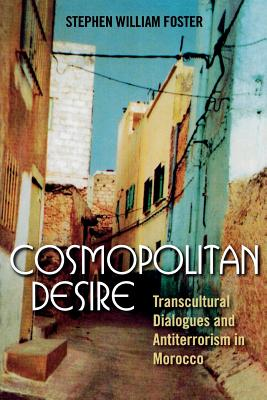 Cosmopolitan Desire: Transcultural Dialogues and Antiterrorism in Morocco - Foster, Stephen William