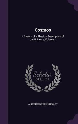 Cosmos: A Sketch of a Physical Description of the Universe, Volume 1 - Von Humboldt, Alexander