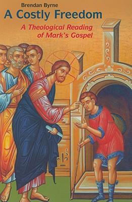 Costly Freedom: A Theological Reading of Mark's Gospel - Byrne, Brendan