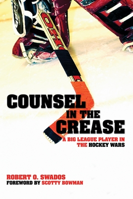 Counsel in the Crease: A Big League Player in the Hockey Wars - Swados, Robert, and Bowman, Scotty (Foreword by)