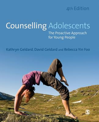 Counselling Adolescents: The Proactive Approach for Young People - Geldard, Kathryn, and Geldard, David, and Yin Foo, Rebecca