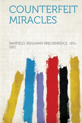 Counterfeit Miracles - 1851-1921, Warfield Benjamin Breckinrid