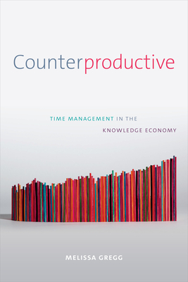 Counterproductive: Time Management in the Knowledge Economy - Gregg, Melissa