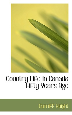 Country Life in Canada Fifty Years Ago - Haight, Canniff