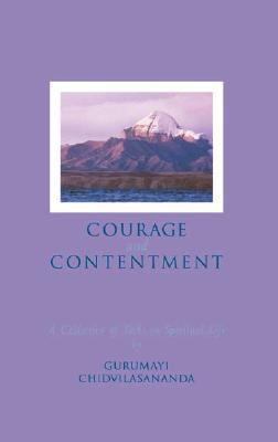 Courage and Contentment: A Collection of Talks on the Spiritual Life - Chidvilasananda, Gurumayi, Swami, and Chidvilasananda, Swami