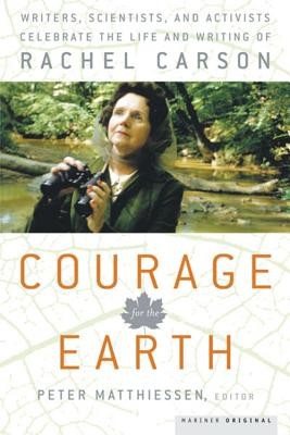 Courage for the Earth: Writers, Scientists, and Activists Celebrate the Life and Writing of Rachel Carson - Matthiessen, Peter (Editor)