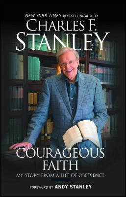 Courageous Faith: My Story from a Life of Obedience - Stanley, Charles F, and Stanley, Andy (Foreword by)