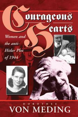 Courageous Hearts: Women and the Anti-Hitler Plot of 1944 - Von Meding, Dorothee, and Berghahn, Volker Rolf (Translated by), and Balfour, Michael (Translated by)