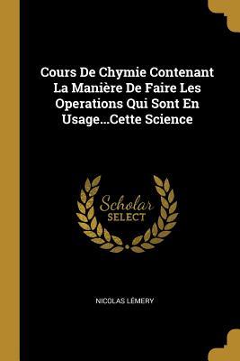 Cours de Chymie Contenant La Maniere de Faire Les Operations Qui Sont En Usage...Cette Science - Lemery, Nicolas