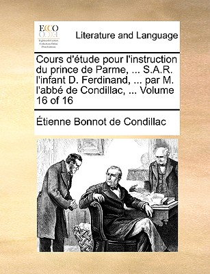 Cours D'Tude Pour L'Instruction Du Prince de Parme, ... S.A.R. L'Infant D. Ferdinand, ... Par M. L'Abb de Condillac, ... Volume 16 of 16 - De Condillac, Etienne Bonnot