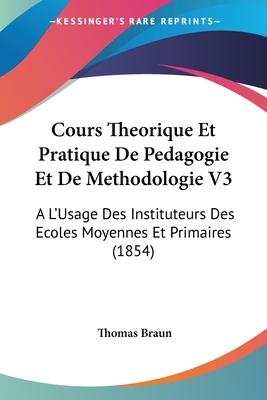 Cours Theorique Et Pratique de Pedagogie Et de Methodologie V3: A L'Usage Des Instituteurs Des Ecoles Moyennes Et Primaires (1854) - Braun, Thomas